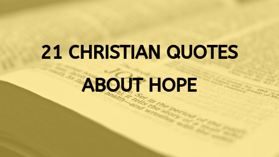 Today in this post, you will discover the top 21 Christian quotes about hope you will ever need to give you hope and to comfort you in difficult and seemingly hopeless circumstances. Very often in life as you know, we get confronted with seemingly hopeless situations we thing we can't overcome or make us think that the world has come to an end. If you such a person, don't let your heart be troubled as I will share with you 21 Christian quotes on hope to give you hope and a reason to fight for your life. With that said, let's dive into the 21 Christian quotes about hope which will encourage you to fight on and not give up on your life or commit suicide. 21 Christian Quotes On Hope To Warm Your Soul. Here are the 21 Christian quotes on hope to rejuvenate and revive your soul and spirit to make you live a happy and purposeful life again as it's not too late to change your life. 1. God isn't deceived that he should offer support us and then when we lean upon him should slip away from us. Augustine. Brief Explanation. Unlike human beings, God cannot lie or deceive us. He will always be faithful and support us in all situations where a human being cannot reach. So always, lean upon the Lord for your support as he is the strong foundation of the righteous which can't be shaken or compromised. 2. And everyone who has hope fixed on him purifies himself just as he is pure. 1 John 3:3. Brief Explanation. Of all the Christian quotes about hope in this post, this is the only quote which tells us to purify ourselves and live a sinless life free from all pollutions in this evil world. If you claim to be a true Christian as want to make it for heaven on the last day when the trumpet sounds, you need to live a holy and pure life because Christ himself is pure without any stain of sin. 3. You should only put your trust and hope in the Lord as he is the only one who will never forsake or abandon you when you need him the most. Trialsandtests. Brief Explanation. The Lord is the only on